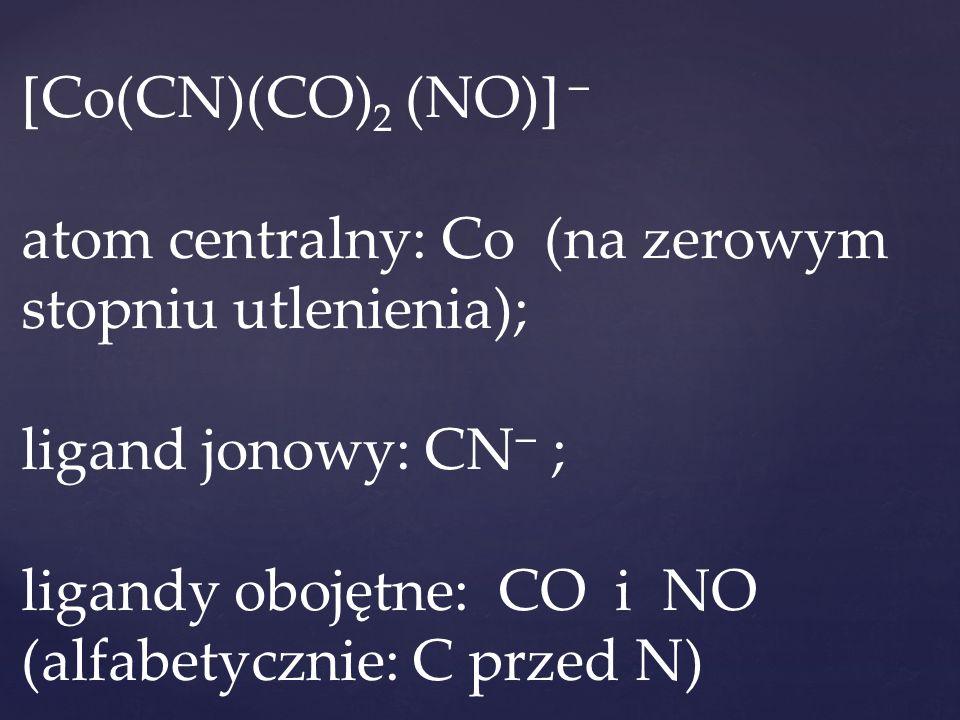 [Co(CN)(CO)2 (NO)]  atom centralny: Co (na zerowym stopniu utlenienia); ligand jonowy: CN ; ligandy obojętne: CO i NO (alfabetycznie: C przed N)